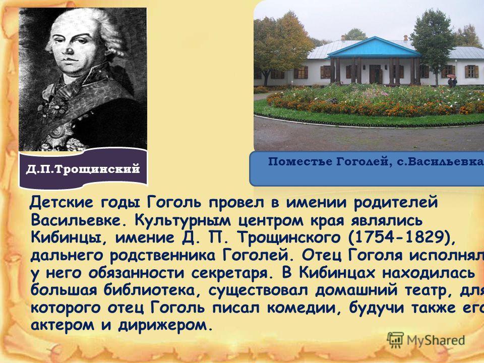Детские годы Гоголь провел в имении родителей Васильевке. Культурным центром края являлись Кибинцы, имение Д. П. Трощинского (1754-1829), дальнего родственника Гоголей. Отец Гоголя исполнял у него обязанности секретаря. В Кибинцах находилась большая