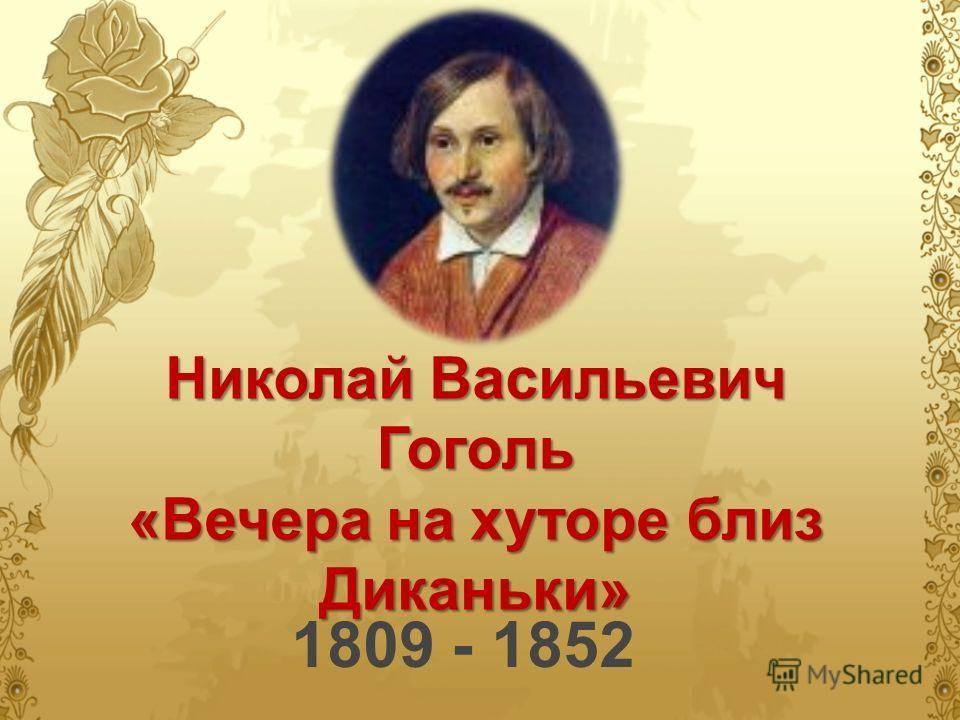 Николай Васильевич Гоголь «Вечера на хуторе близ Диканьки» 1809 - 1852