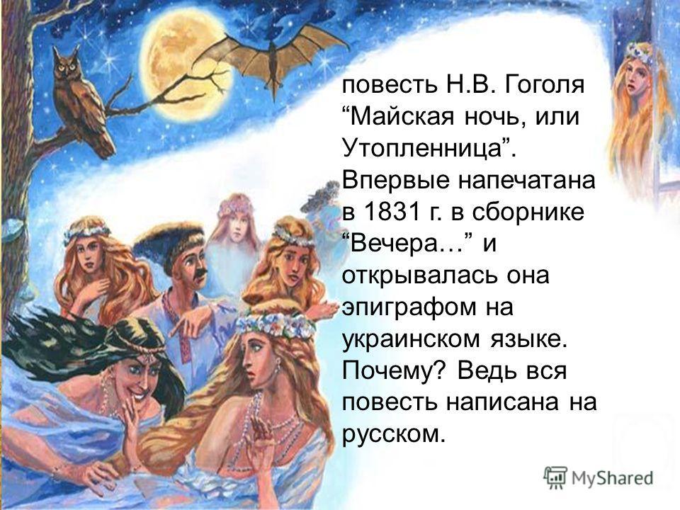 повесть Н.В. Гоголя Майская ночь, или Утопленница. Впервые напечатана в 1831 г. в сборнике Вечера… и открывалась она эпиграфом на украинском языке. Почему? Ведь вся повесть написана на русском.