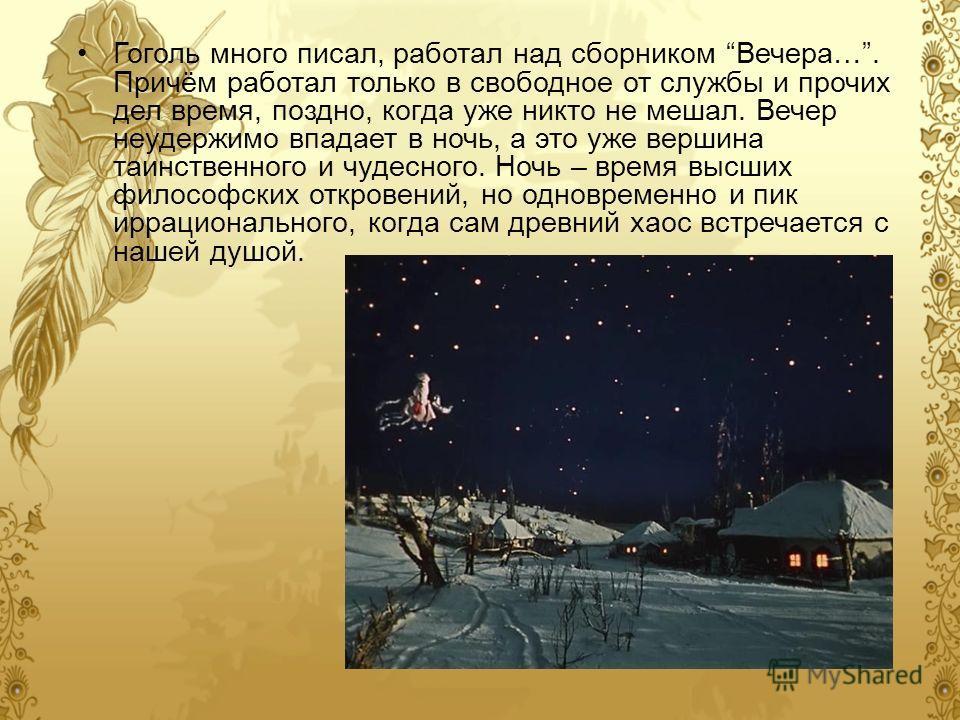 Гоголь много писал, работал над сборником Вечера…. Причём работал только в свободное от службы и прочих дел время, поздно, когда уже никто не мешал. Вечер неудержимо впадает в ночь, а это уже вершина таинственного и чудесного. Ночь – время высших фил
