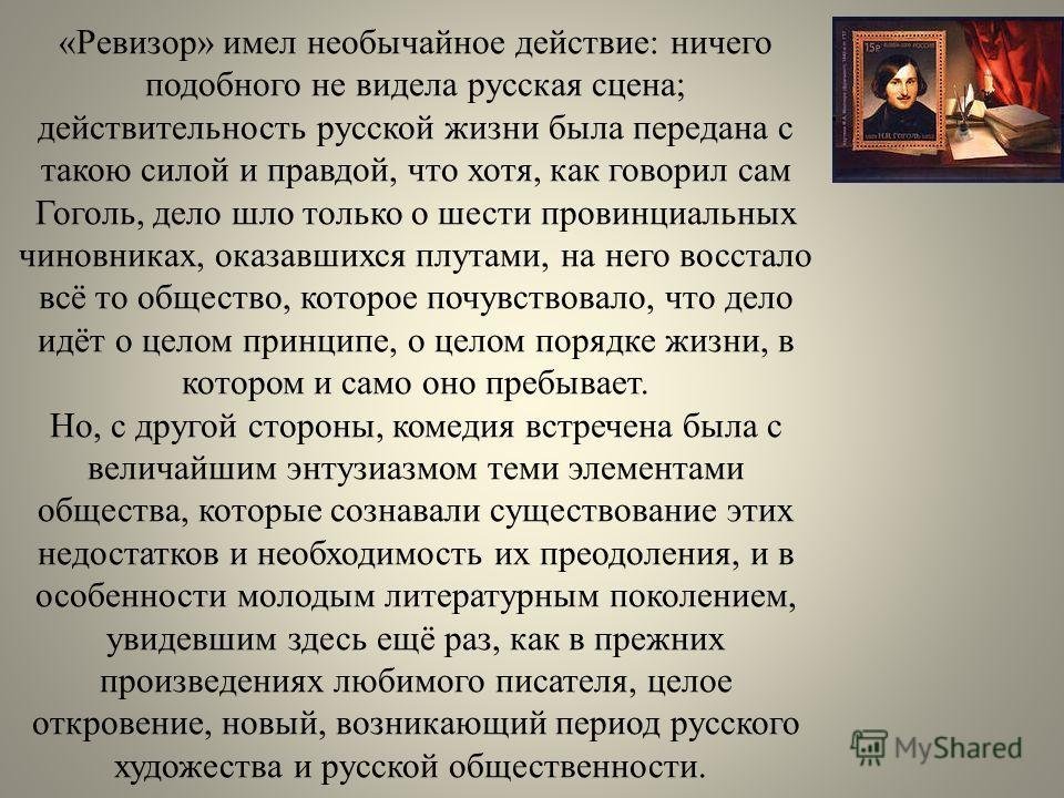 «Ревизор» имел необычайное действие: ничего подобного не видела русская сцена; действительность русской жизни была передана с такою силой и правдой, что хотя, как говорил сам Гоголь, дело шло только о шести провинциальных чиновниках, оказавшихся плут