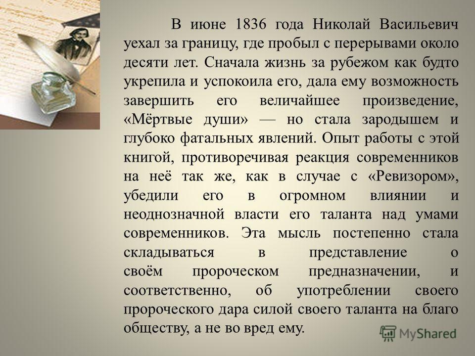 В июне 1836 года Николай Васильевич уехал за границу, где пробыл с перерывами около десяти лет. Сначала жизнь за рубежом как будто укрепила и успокоила его, дала ему возможность завершить его величайшее произведение, «Мёртвые души» но стала зародышем