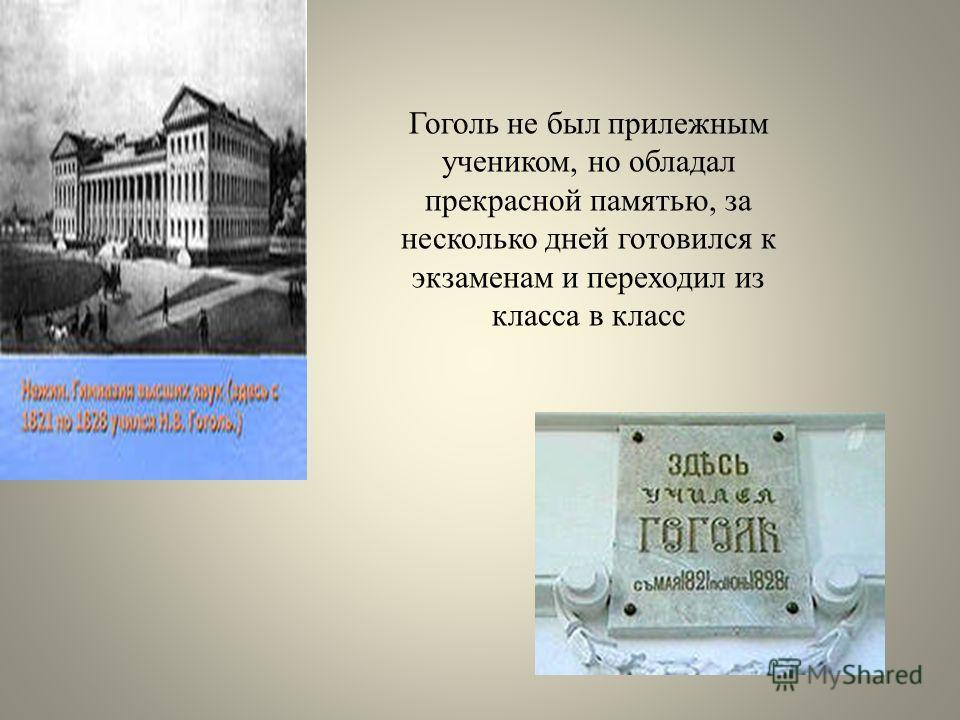Гоголь не был прилежным учеником, но обладал прекрасной памятью, за несколько дней готовился к экзаменам и переходил из класса в класс