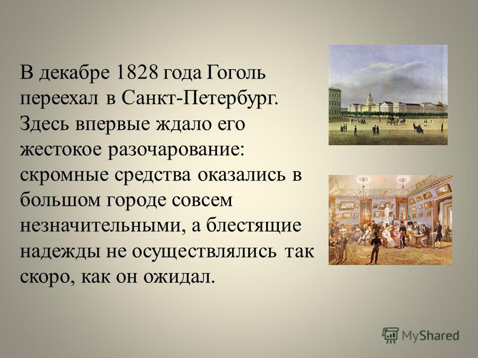 В декабре 1828 года Гоголь переехал в Санкт-Петербург. Здесь впервые ждало его жестокое разочарование: скромные средства оказались в большом городе совсем незначительными, а блестящие надежды не осуществлялись так скоро, как он ожидал.