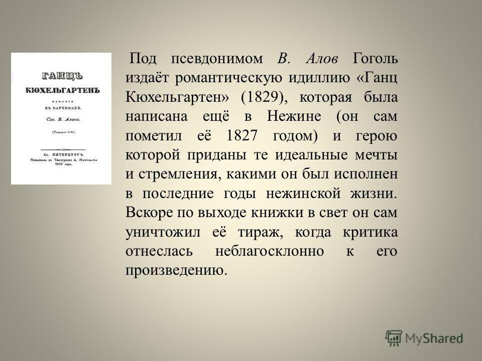 Под псевдонимом В. Алов Гоголь издаёт романтическую идиллию «Ганц Кюхельгартен» (1829), которая была написана ещё в Нежине (он сам пометил её 1827 годом) и герою которой приданы те идеальные мечты и стремления, какими он был исполнен в последние годы