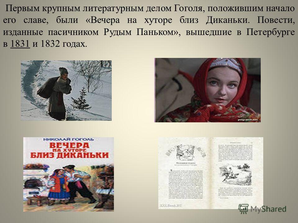 Первым крупным литературным делом Гоголя, положившим начало его славе, были «Вечера на хуторе близ Диканьки. Повести, изданные пасичником Рудым Паньком», вышедшие в Петербурге в 1831 и 1832 годах.