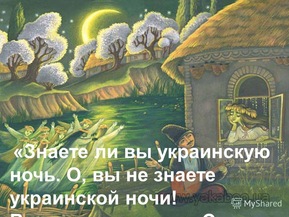 «Знаете ли вы украинскую ночь. О, вы не знаете украинской ночи! Всмотритесь в нее. С середины неба глядит месяц...»