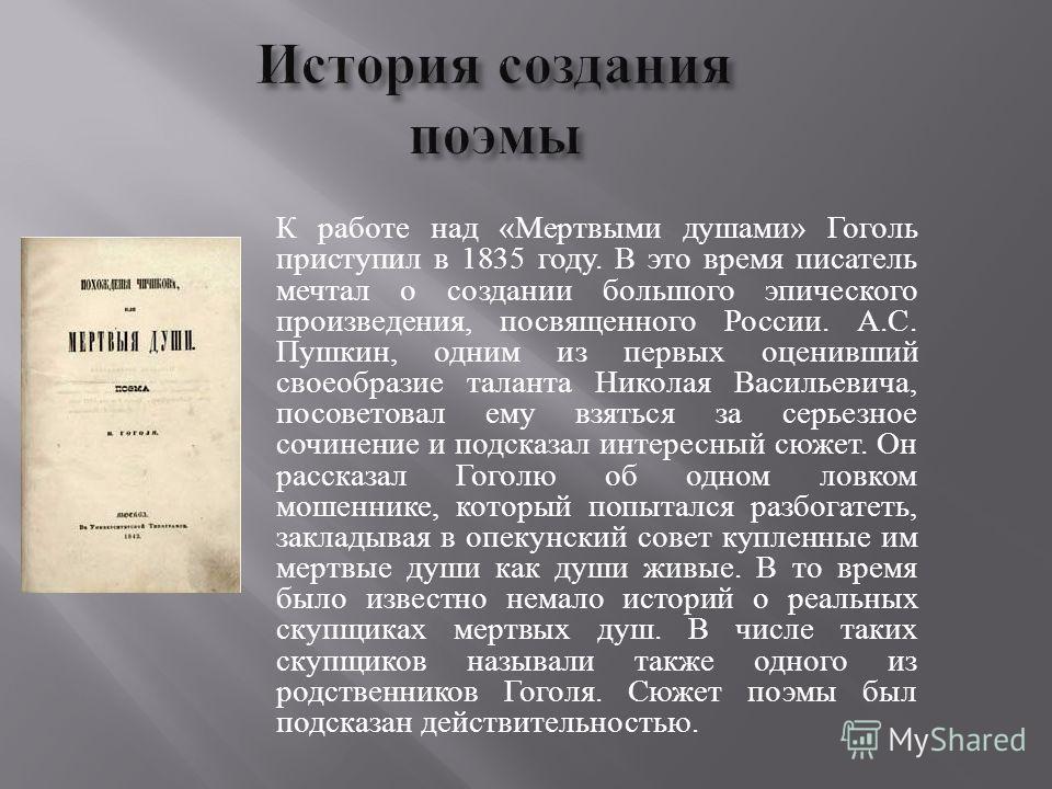 К работе над « Мертвыми душами » Гоголь приступил в 1835 году. В это время писатель мечтал о создании большого эпического произведения, посвященного России. А. С. Пушкин, одним из первых оценивший своеобразие таланта Николая Васильевича, посоветовал