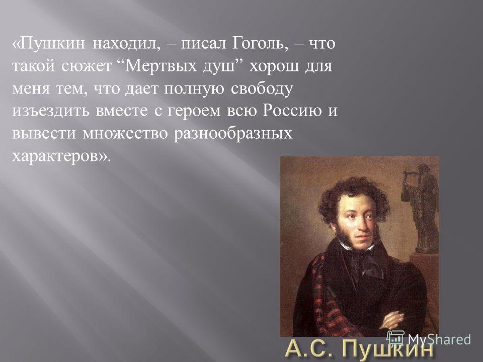 « Пушкин находил, – писал Гоголь, – что такой сюжет Мертвых душ хорош для меня тем, что дает полную свободу изъездить вместе с героем всю Россию и вывести множество разнообразных характеров ».