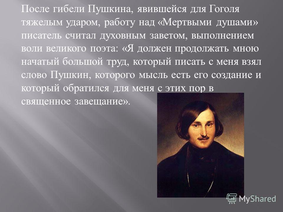 После гибели Пушкина, явившейся для Гоголя тяжелым ударом, работу над « Мертвыми душами » писатель считал духовным заветом, выполнением воли великого поэта : « Я должен продолжать мною начатый большой труд, который писать с меня взял слово Пушкин, ко