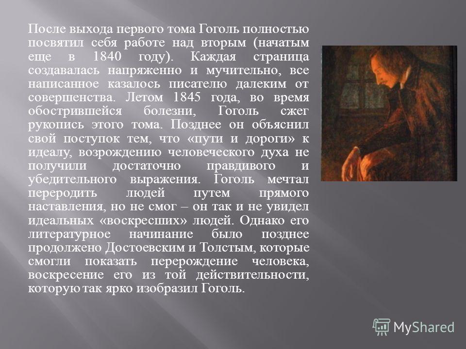 После выхода первого тома Гоголь полностью посвятил себя работе над вторым ( начатым еще в 1840 году ). Каждая страница создавалась напряженно и мучительно, все написанное казалось писателю далеким от совершенства. Летом 1845 года, во время обостривш