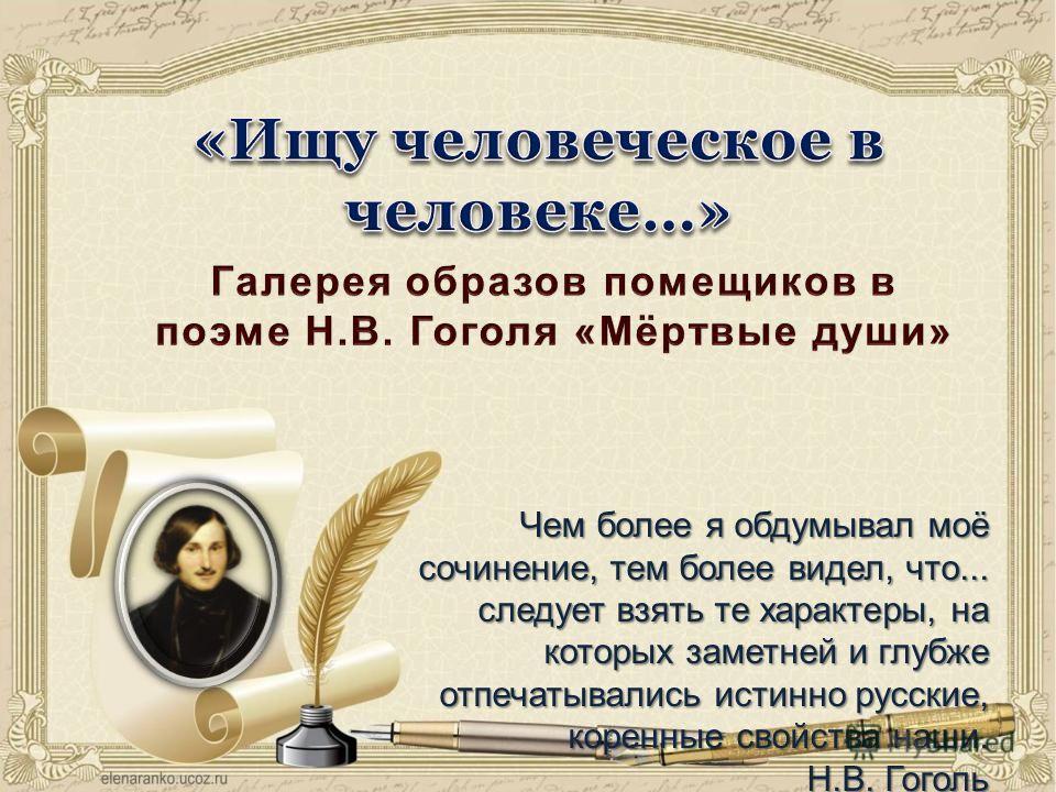 Чем более я обдумывал моё сочинение, тем более видел, что... следует взять те характеры, на которых заметней и глубже отпечатывались истинно русские, коренные свойства наши. Н.В. Гоголь