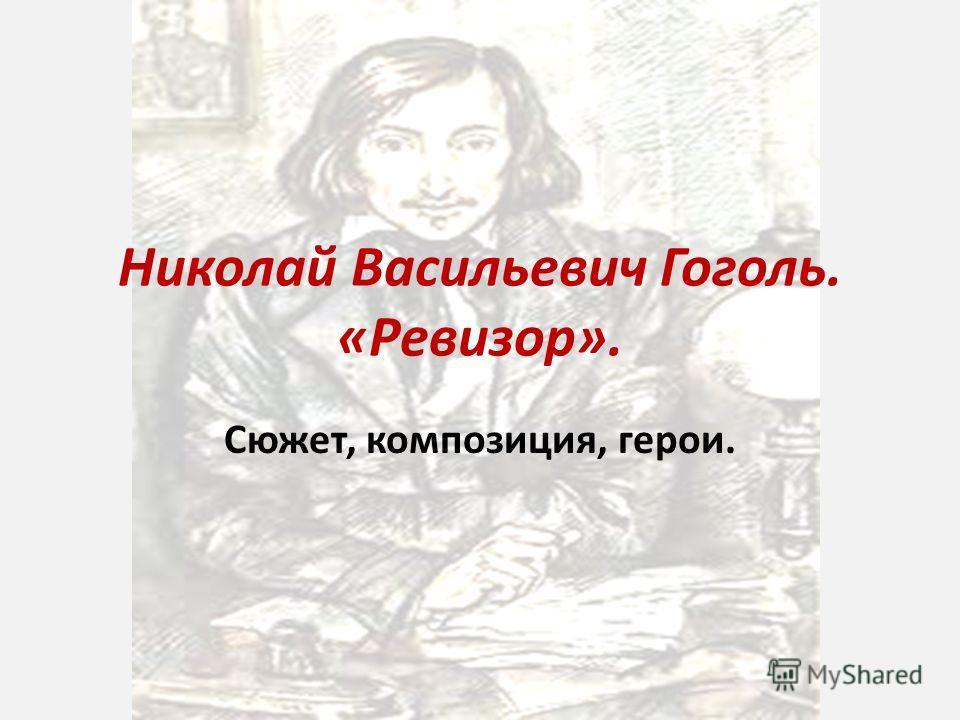 Николай Васильевич Гоголь. «Ревизор». Сюжет, композиция, герои.