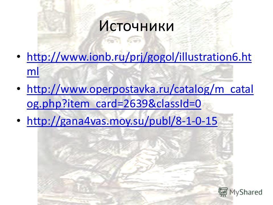Источники http://www.ionb.ru/prj/gogol/illustration6. ht ml http://www.ionb.ru/prj/gogol/illustration6. ht ml http://www.operpostavka.ru/catalog/m_catal og.php?item_card=2639&classId=0 http://www.operpostavka.ru/catalog/m_catal og.php?item_card=2639&