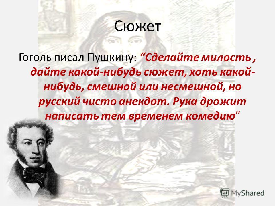 Сюжет Гоголь писал Пушкину: Сделайте милость, дайте какой-нибудь сюжет, хоть какой- нибудь, смешной или несмешной, но русский чисто анекдот. Рука дрожит написать тем временем комедию