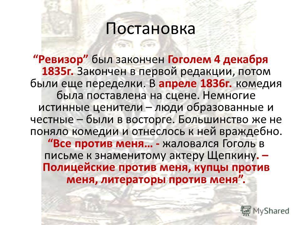 Постановка Ревизор был закончен Гоголем 4 декабря 1835 г. Закончен в первой редакции, потом были еще переделки. В апреле 1836 г. комедия была поставлена на сцене. Немногие истинные ценители – люди образованные и честные – были в восторге. Большинство