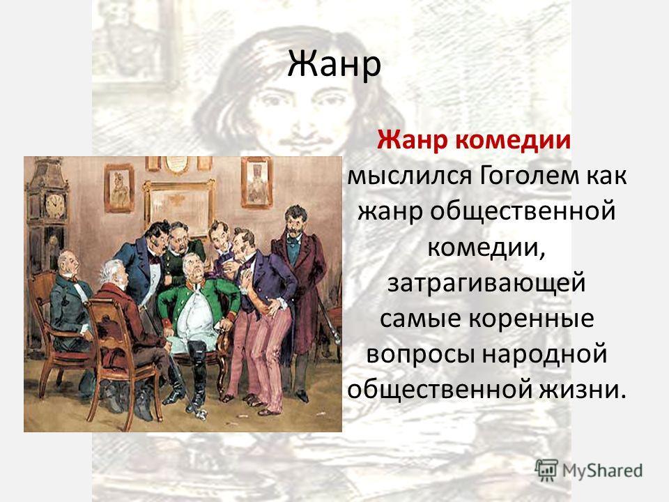 Жанр Жанр комедии мыслился Гоголем как жанр общественной комедии, затрагивающей самые коренные вопросы народной общественной жизни.