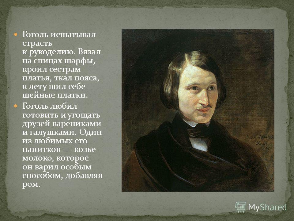 Гоголь испытывал страсть к рукоделию. Вязал на спицах шарфы, кроил сестрам платья, ткал пояса, к лету шил себе шейные платки. Гоголь любил готовить и угощать друзей варениками и галушками. Один из любимых его напитков козье молоко, которое он варил о