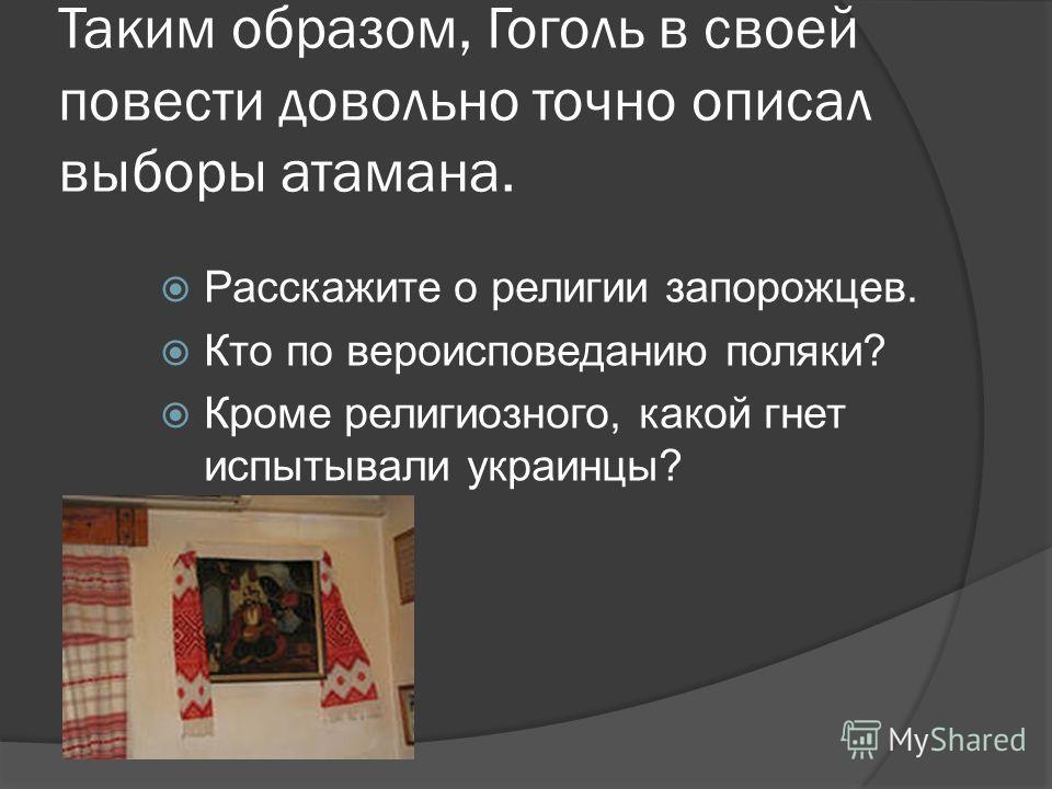 Таким образом, Гоголь в своей повести довольно точно описал выборы атамана. Расскажите о религии запорожцев. Кто по вероисповеданию поляки? Кроме религиозного, какой гнет испытывали украинцы?