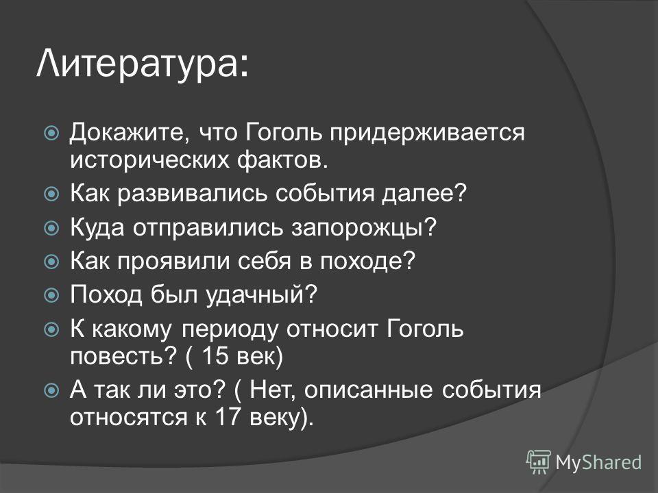 Литература: Докажите, что Гоголь придерживается исторических фактов. Как развивались события далее? Куда отправились запорожцы? Как проявили себя в походе? Поход был удачный? К какому периоду относит Гоголь повесть? ( 15 век) А так ли это? ( Нет, опи