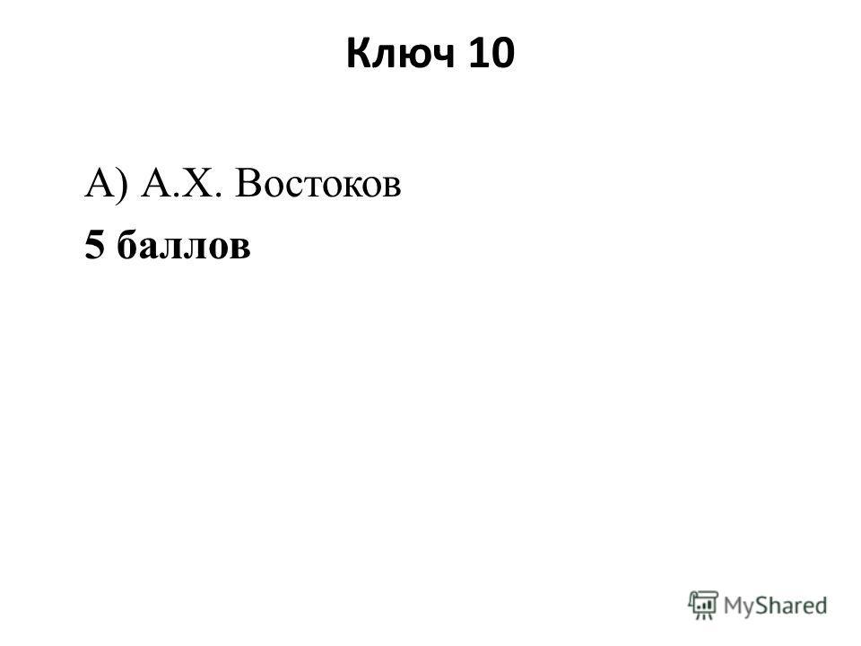 Ключ 10 А) А.Х. Востоков 5 баллов