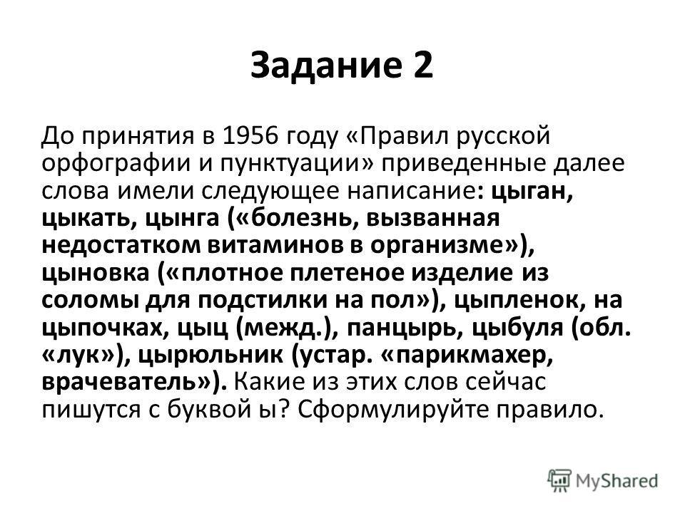 Задание 2 До принятия в 1956 году «Правил русской орфографии и пунктуации» приведенные далее слова имели следующее написание: цыган, цыкать, цынга («болезнь, вызванная недостатком витаминов в организме»), цыновка («плотное плетеное изделие из соломы