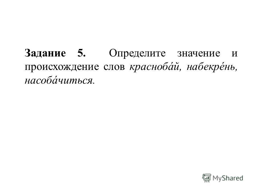 Задание 5. Определите значение и происхождение слов краснобáй, набекрéнь, насобáчиться.