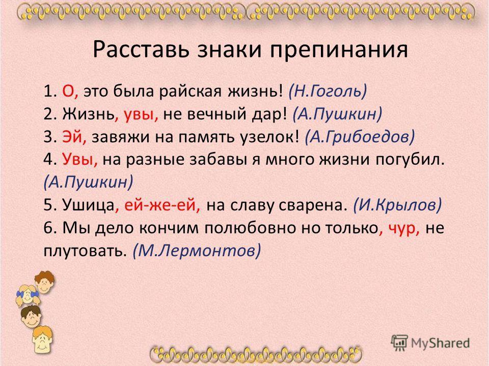 Расставь знаки препинания 1. О, это была райская жизнь! (Н.Гоголь) 2. Жизнь, увы, не вечный дар! (А.Пушкин) 3. Эй, завяжи на память узелок! (А.Грибоедов) 4. Увы, на разные забавы я много жизни погубил. (А.Пушкин) 5. Ушица, ей-же-ей, на славу сварена.