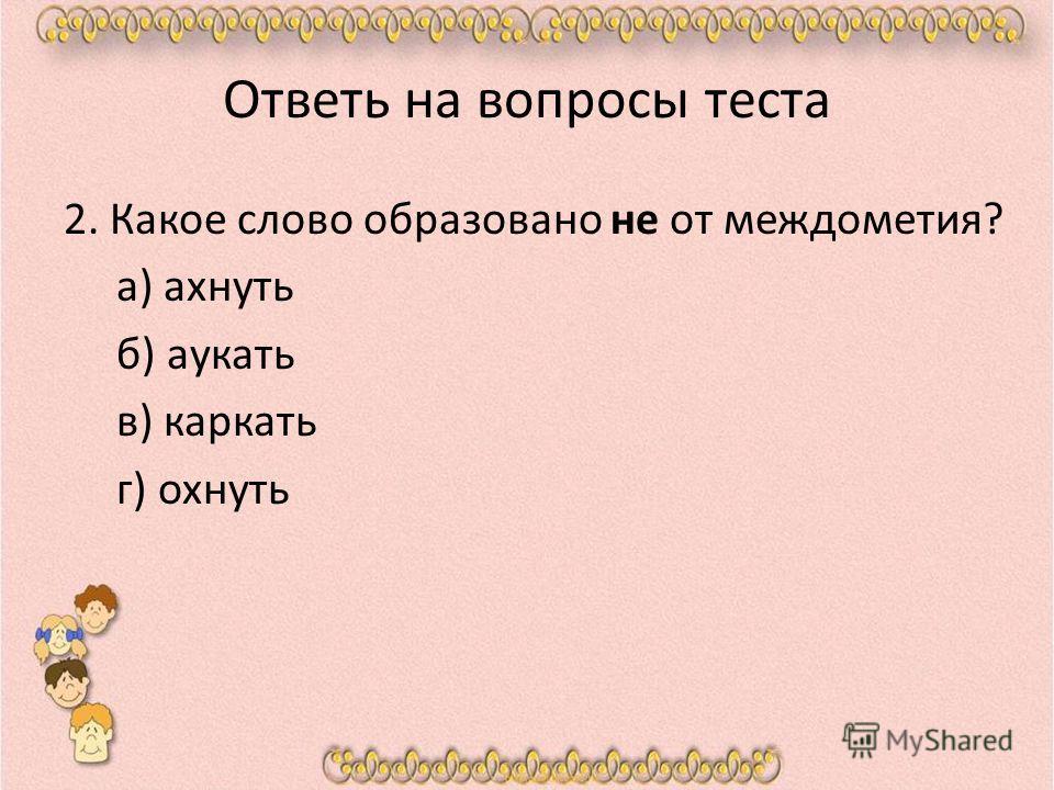 Ответь на вопросы теста 2. Какое слово образовано не от междометия? а) ахнуть б) аукать в) каркать г) охнуть