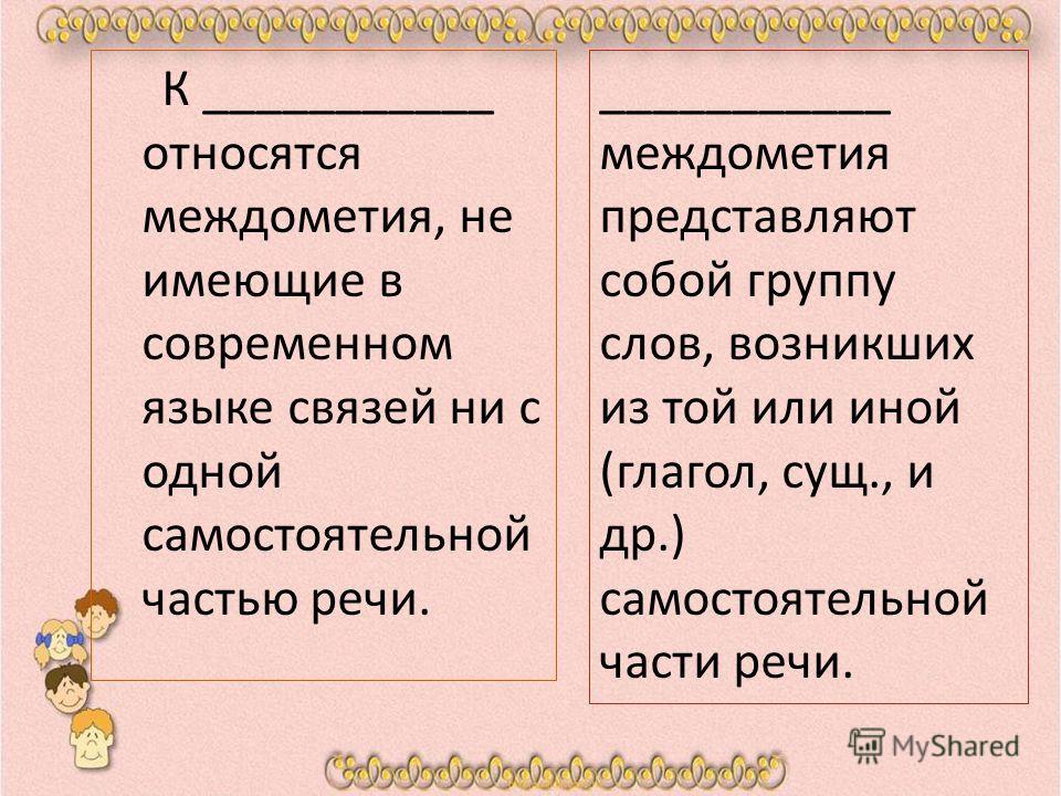 К ___________ относятся междометия, не имеющие в современном языке связей ни с одной самостоятельной частью речи. ___________ междометия представляют собой группу слов, возникших из той или иной (глагол, сущ., и др.) самостоятельной части речи.