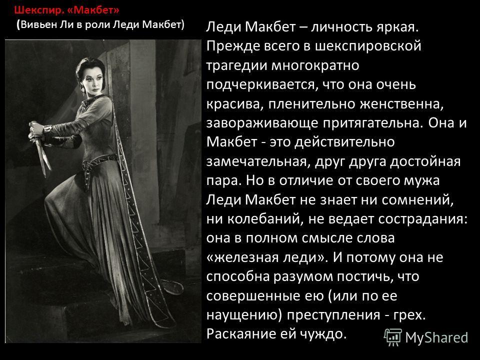 Шекспир. «Макбет» (Вивьен Ли в роли Леди Макбет) Леди Макбет – личность яркая. Прежде всего в шекспировской трагедии многократно подчеркивается, что она очень красива, пленительно женственна, завораживающе притягательна. Она и Макбет - это действител