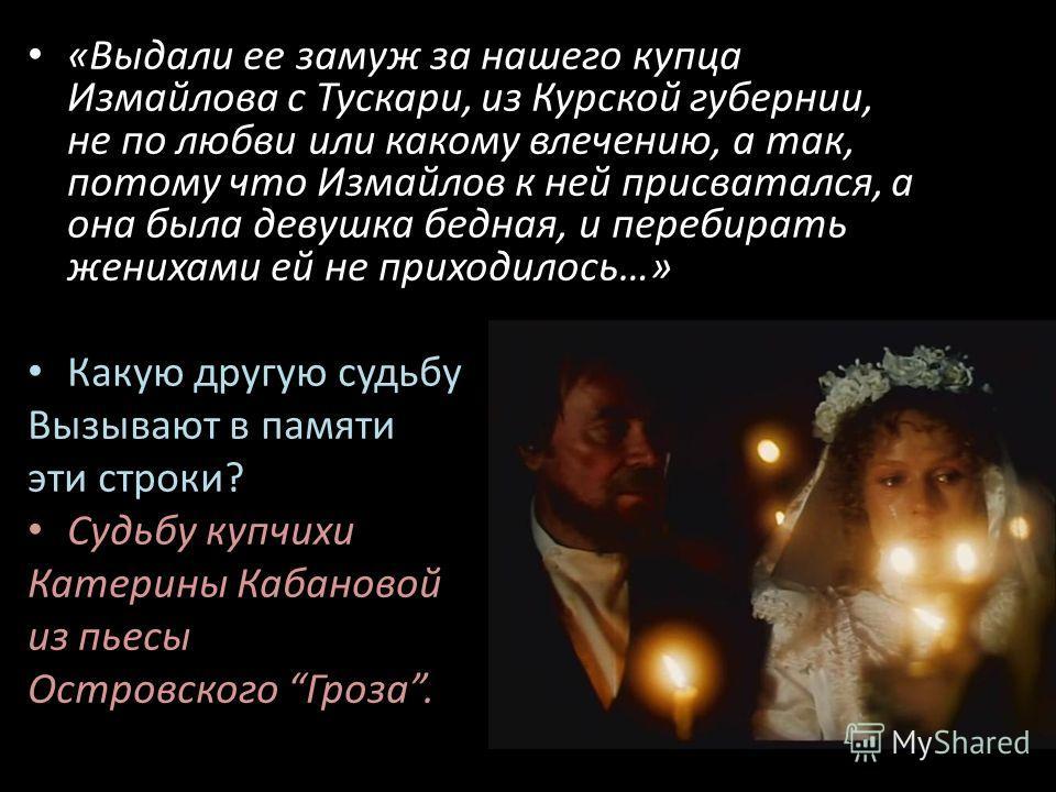 «Выдали ее замуж за нашего купца Измайлова с Тускари, из Курской губернии, не по любви или какому влечению, а так, потому что Измайлов к ней присватался, а она была девушка бедная, и перебирать женихами ей не приходилось…» Какую другую судьбу Вызываю