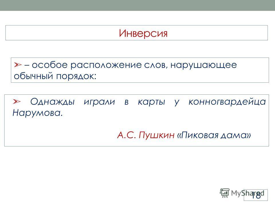 Однажды играли в карты у конногвардейца Нарумова. А.С. Пушкин «Пиковая дама» Инверсия 18 – особое расположение слов, нарушающее обычный порядок: