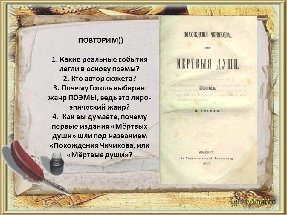 ПОВТОРИМ)) 1. Какие реальные события легли в основу поэмы? 2. Кто автор сюжета? 3. Почему Гоголь выбирает жанр ПОЭМЫ, ведь это лиро- эпический жанр? 4. Как вы думаете, почему первые издания «Мёртвых души» шли под названием «Похождения Чичикова, или «