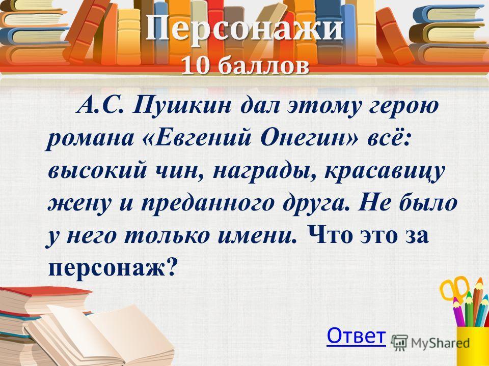 Персонажи 10 баллов А.С. Пушкин дал этому герою романа «Евгений Онегин» всё: высокий чин, награды, красавицу жену и преданного друга. Не было у него только имени. Что это за персонаж? Ответ