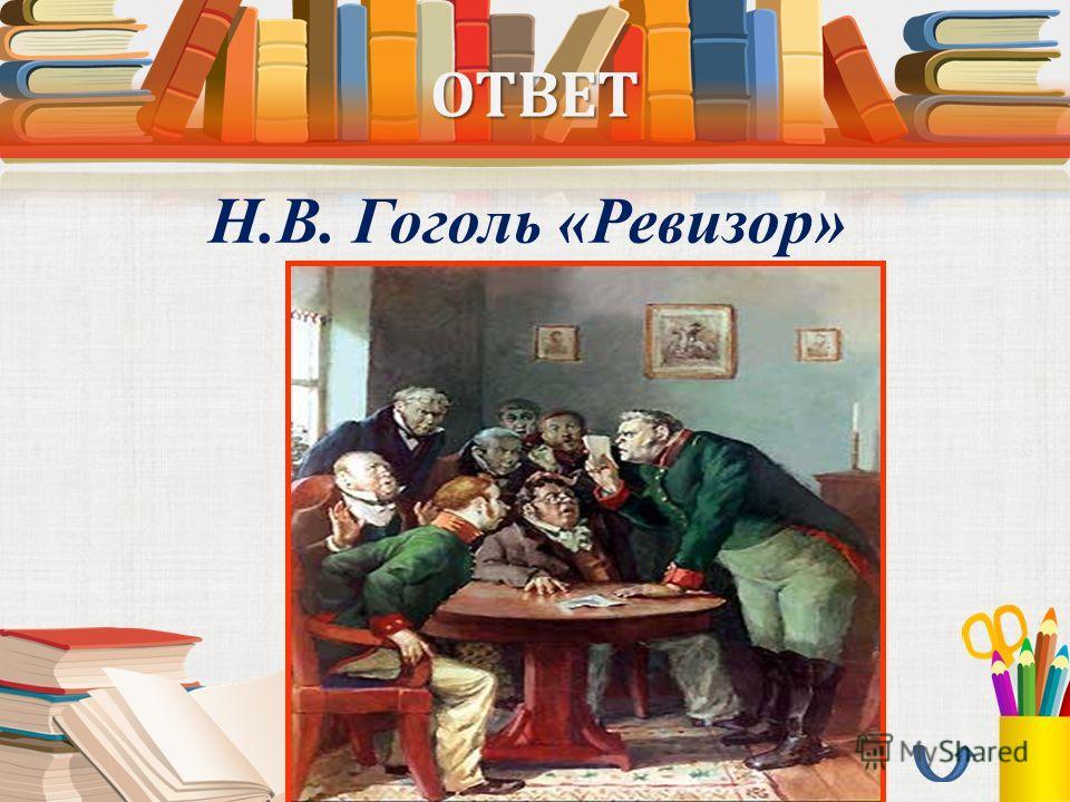 ОТВЕТ Н.В. Гоголь «Ревизор»