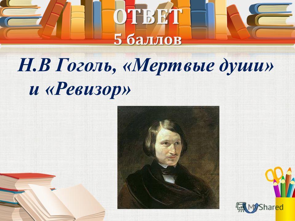 ОТВЕТ 5 баллов Н.В Гоголь, «Мертвые души» и «Ревизор»