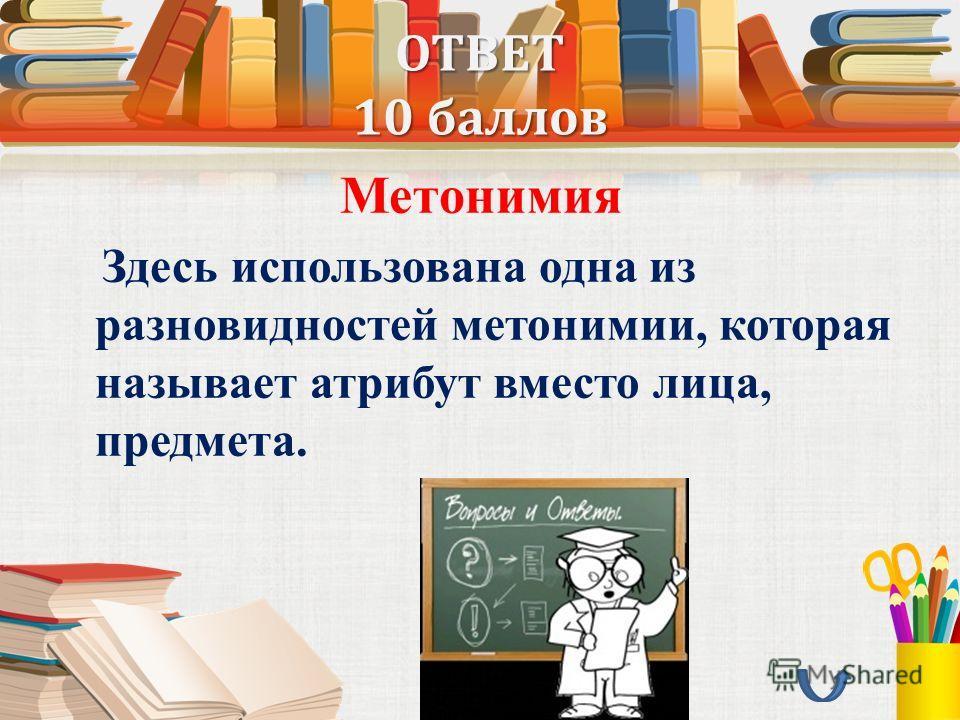 ОТВЕТ 10 баллов Метонимия Здесь использована одна из разновидностей метонимии, которая называет атрибут вместо лица, предмета.