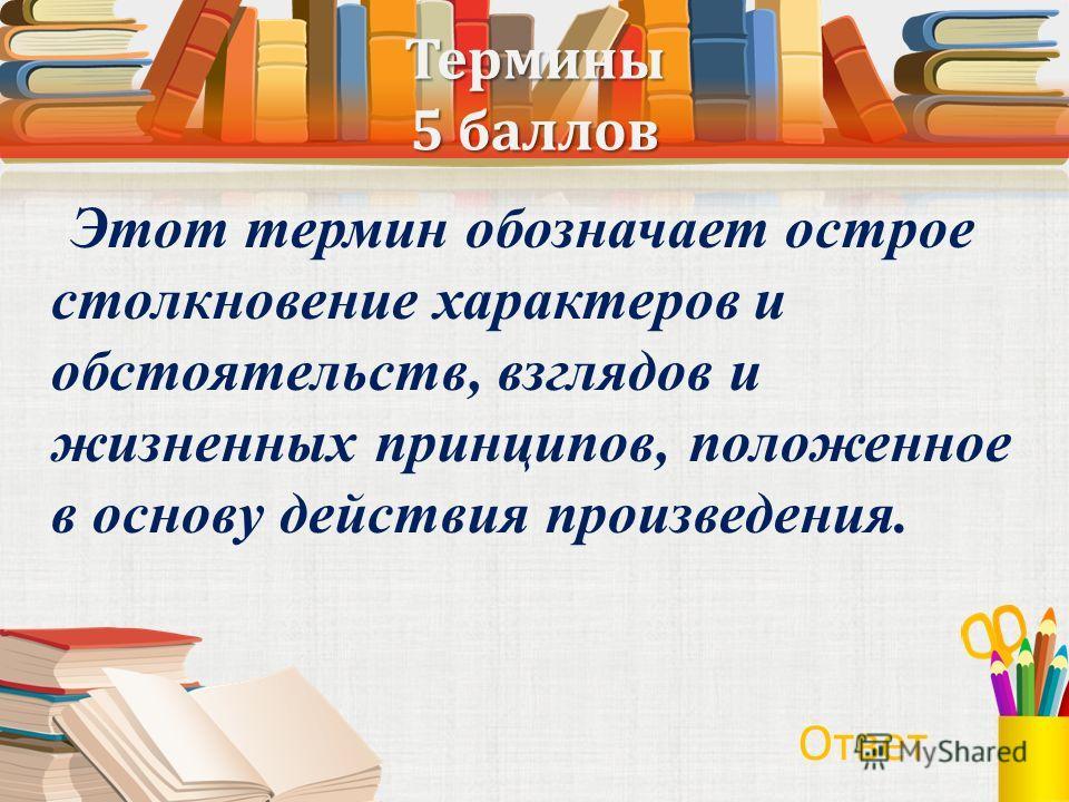 Термины 5 баллов Этот термин обозначает острое столкновение характеров и обстоятельств, взглядов и жизненных принципов, положенное в основу действия произведения. Ответ