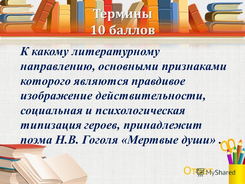 Термины 10 баллов К какому литературному направлению, основными признаками которого являются правдивое изображение действительности, социальная и психологическая типизация героев, принадлежит поэма Н.В. Гоголя «Мертвые души». Ответ