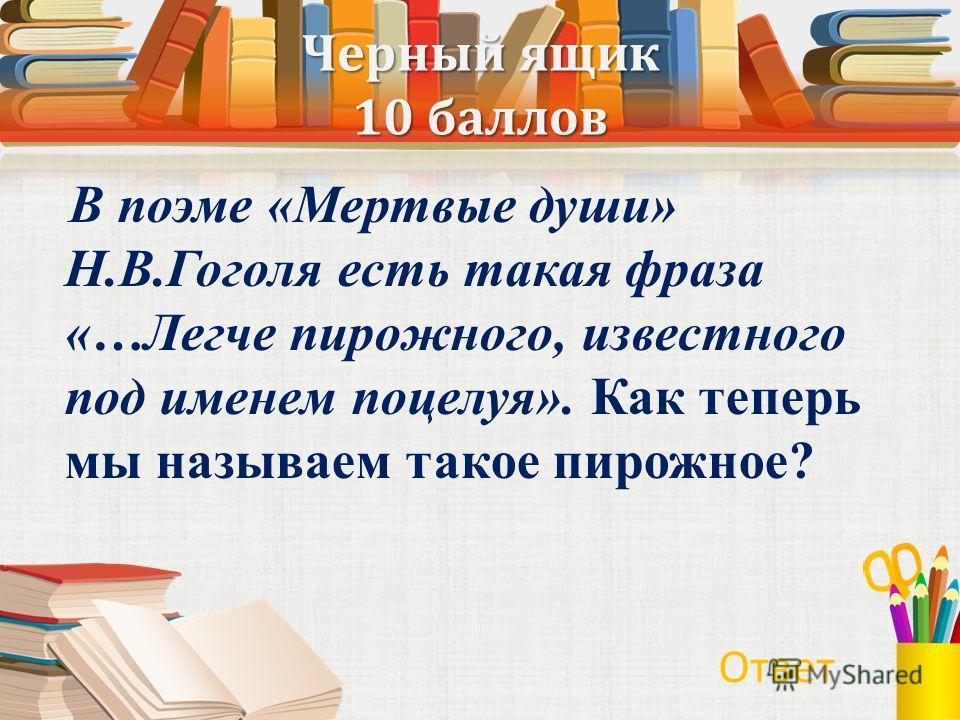 Черный ящик 10 баллов В поэме «Мертвые души» Н.В.Гоголя есть такая фраза «…Легче пирожного, известного под именем поцелуя». Как теперь мы называем такое пирожное? Ответ