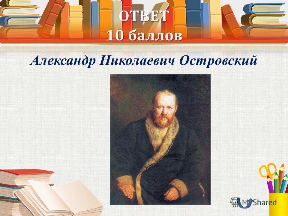 ОТВЕТ 10 баллов Александр Николаевич Островский