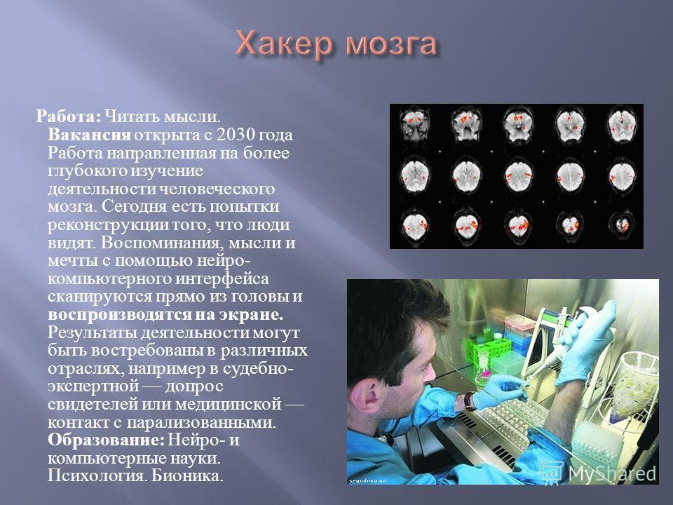 Работа : Читать мысли. Вакансия открыта с 2030 года Работа направленная на более глубокого изучение деятельности человеческого мозга. Сегодня есть попытки реконструкции того, что люди видят. Воспоминания, мысли и мечты с помощью нейро - компьютерного