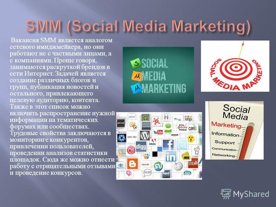 Вакансия SMM является аналогом сетевого имиджмейкера, но они работают не с частными лицами, а с компаниями. Проще говоря, занимаются раскруткой брендов в сети Интернет. Задачей является создание различных блогов и групп, публикация новостей и остальн