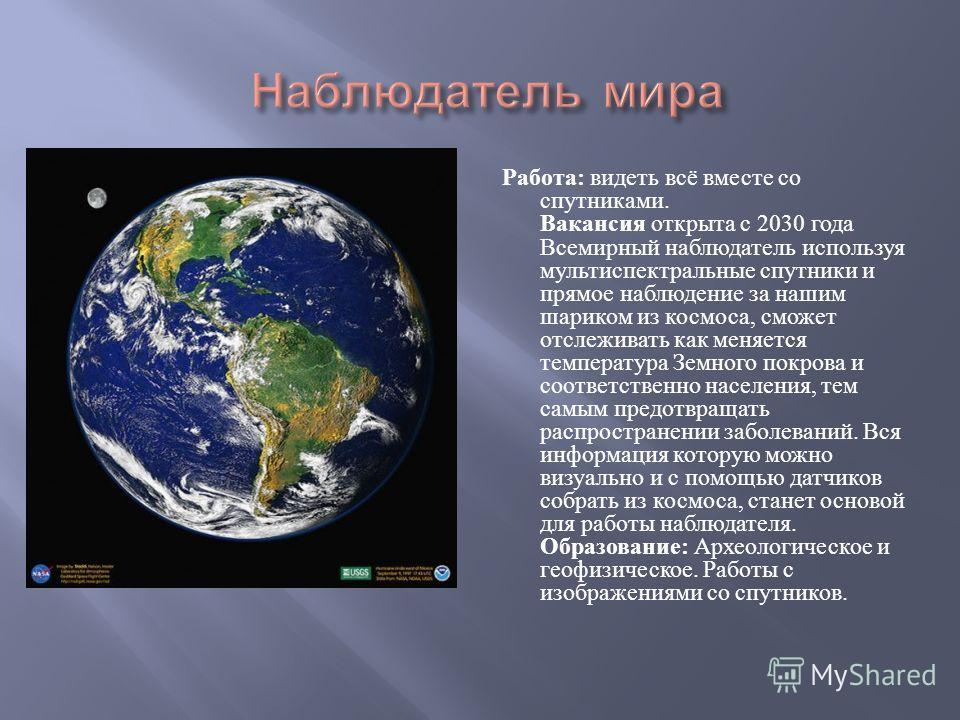 Работа : видеть всё вместе со спутниками. Вакансия открыта с 2030 года Всемирный наблюдатель используя мультиспектральные спутники и прямое наблюдение за нашим шариком из космоса, сможет отслеживать как меняется температура Земного покрова и соответс