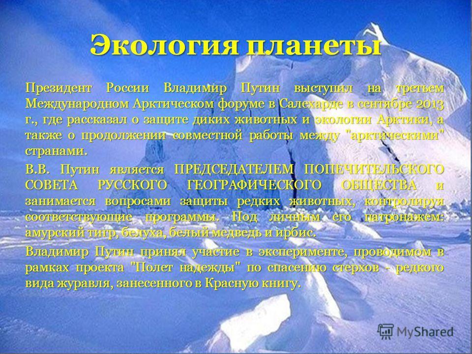 Экология планеты Президент России Владимир Путин выступил на третьем Международном Арктическом форуме в Салехарде в сентябре 2013 г., где рассказал о защите диких животных и экологии Арктики, а также о продолжении совместной работы между