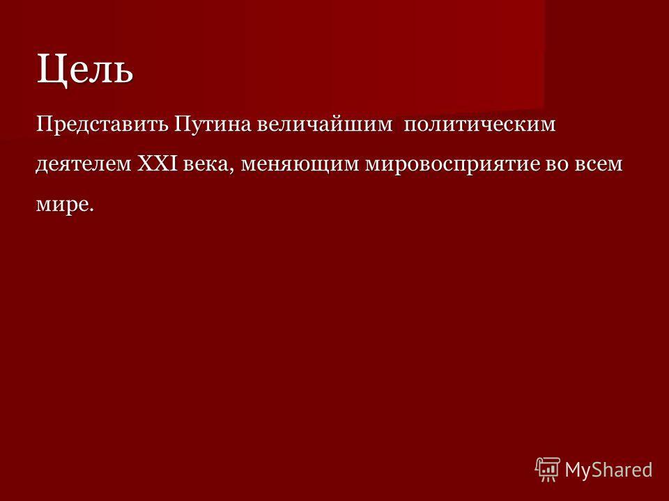 Цель Представить Путина величайшим политическим деятелем XXI века, меняющим мировосприятие во всем мире.