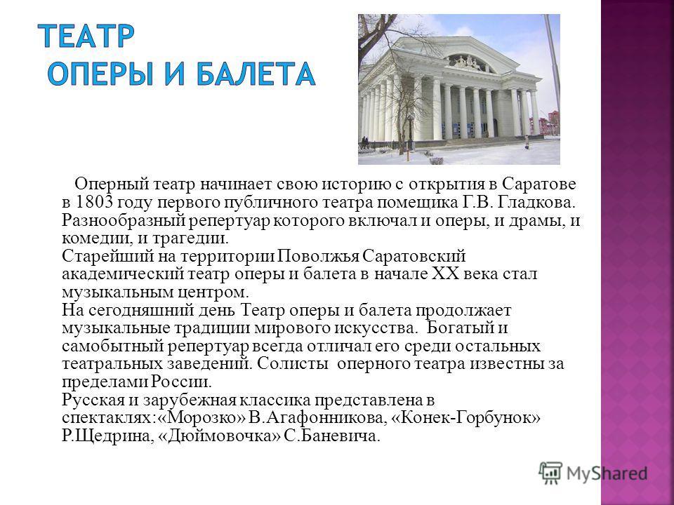 Оперный театр начинает свою историю с открытия в Саратове в 1803 году первого публичного театра помещика Г.В. Гладкова. Разнообразный репертуар которого включал и оперы, и драмы, и комедии, и трагедии. Старейший на территории Поволжья Саратовский ака