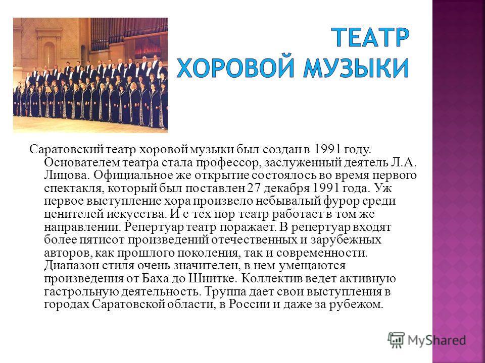 Саратовский театр хоровой музыки был создан в 1991 году. Основателем театра стала профессор, заслуженный деятель Л.А. Лицова. Официальное же открытие состоялось во время первого спектакля, который был поставлен 27 декабря 1991 года. Уж первое выступл