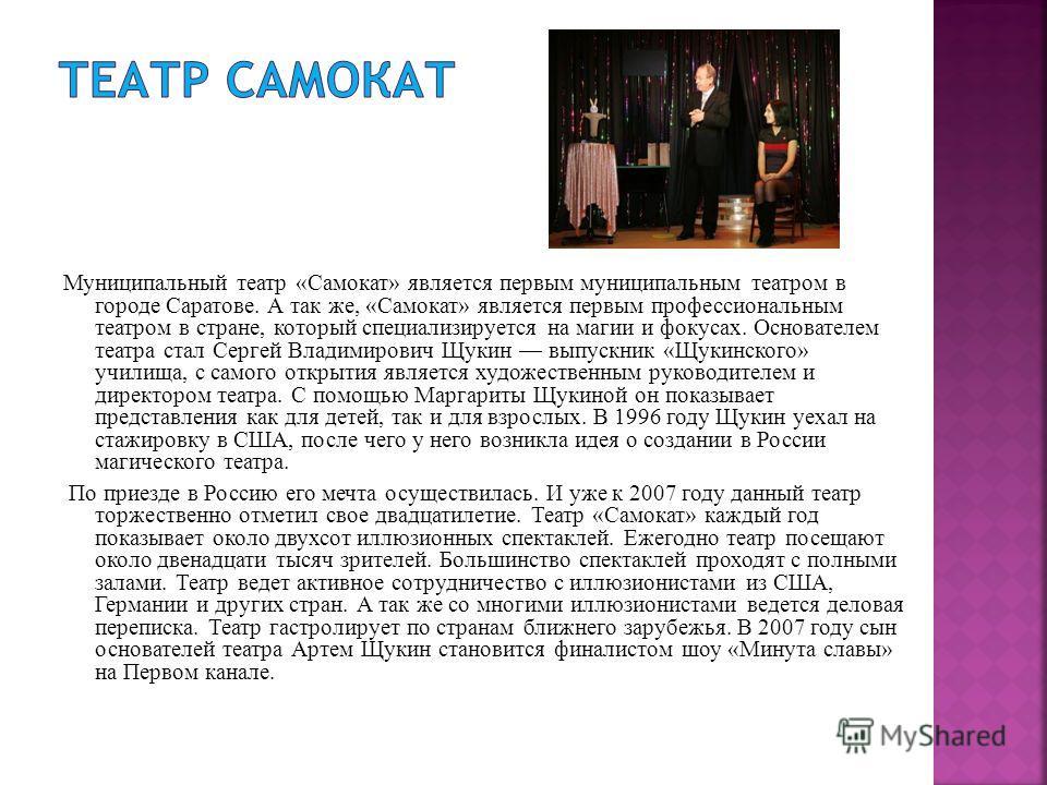 Муниципальный театр «Самокат» является первым муниципальным театром в городе Саратове. А так же, «Самокат» является первым профессиональным театром в стране, который специализируется на магии и фокусах. Основателем театра стал Сергей Владимирович Щук